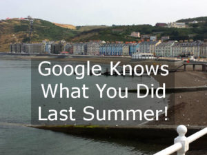 A trip to the seaside, a day in Wales. Google knows what you did last summer!